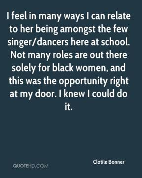 Clotile Bonner - I feel in many ways I can relate to her being amongst the few singer/dancers here at school. Not many roles are out there solely for black women, and this was the opportunity right at my door. I knew I could do it.