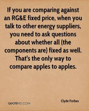 Clyde Forbes - If you are comparing against an RG&E fixed price, when you talk to other energy suppliers, you need to ask questions about whether all (the components are) fixed as well. That's the only way to compare apples to apples.
