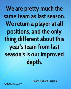 We are pretty much the same team as last season. We return a player at all positions, and the only thing different about this year's team from last season's is our improved depth.
