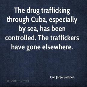 Col. Jorge Samper - The drug trafficking through Cuba, especially by sea, has been controlled. The traffickers have gone elsewhere.