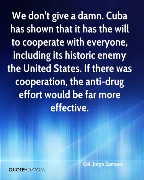 Col. Jorge Samper - We don't give a damn. Cuba has shown that it has the will to cooperate with everyone, including its historic enemy the United States. If there was cooperation, the anti-drug effort would be far more effective.