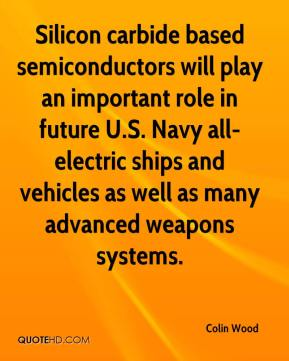 Colin Wood - Silicon carbide based semiconductors will play an important role in future U.S. Navy all-electric ships and vehicles as well as many advanced weapons systems.