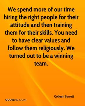 We spend more of our time hiring the right people for their attitude and then training them for their skills. You need to have clear values and follow them religiously. We turned out to be a winning team.