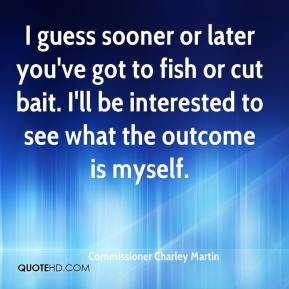 Commissioner Charley Martin - I guess sooner or later you've got to fish or cut bait. I'll be interested to see what the outcome is myself.
