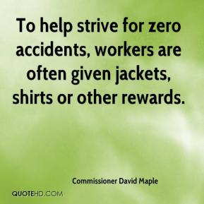 Commissioner David Maple - To help strive for zero accidents, workers are often given jackets, shirts or other rewards.