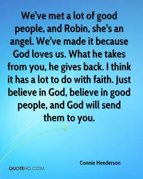 Connie Henderson - We've met a lot of good people, and Robin, she's an angel. We've made it because God loves us. What he takes from you, he gives back. I think it has a lot to do with faith. Just believe in God, believe in good people, and God will send them to you.