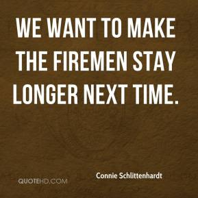 Connie Schlittenhardt - We want to make the firemen stay longer next time.