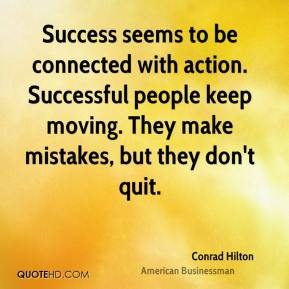 Conrad Hilton - Success seems to be connected with action. Successful people keep moving. They make mistakes, but they don't quit.