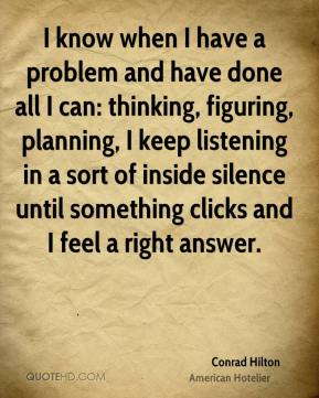 I know when I have a problem and have done all I can: thinking, figuring, planning, I keep listening in a sort of inside silence until something clicks and I feel a right answer.