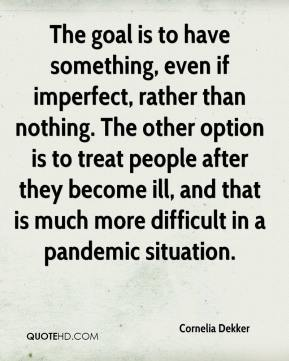 Cornelia Dekker - The goal is to have something, even if imperfect, rather than nothing. The other option is to treat people after they become ill, and that is much more difficult in a pandemic situation.