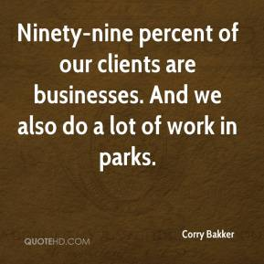 Corry Bakker - Ninety-nine percent of our clients are businesses. And we also do a lot of work in parks.