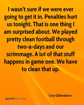 Cory Gildersleeve - I wasn't sure if we were ever going to get it in. Penalties hurt us tonight. That is one thing I am surprised about. We played pretty clean football through two-a-days and our scrimmage. A lot of that stuff happens in game one. We have to clean that up.