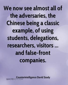 Counterintelligence David Szady - We now see almost all of the adversaries, the Chinese being a classic example, of using students, delegations, researchers, visitors ... and false-front companies.