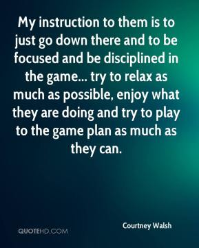 Courtney Walsh - My instruction to them is to just go down there and to be focused and be disciplined in the game... try to relax as much as possible, enjoy what they are doing and try to play to the game plan as much as they can.