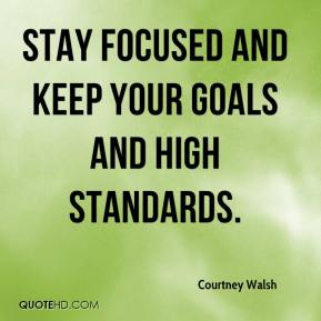 Courtney Walsh - Stay focused and keep your goals and high standards.