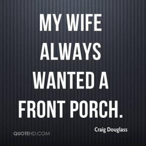 Craig Douglass - My wife always wanted a front porch.