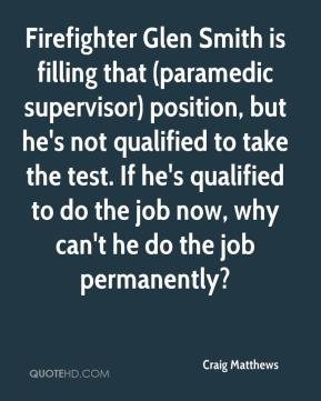 Craig Matthews - Firefighter Glen Smith is filling that (paramedic supervisor) position, but he's not qualified to take the test. If he's qualified to do the job now, why can't he do the job permanently?