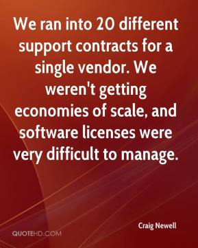 Craig Newell - We ran into 20 different support contracts for a single vendor. We weren't getting economies of scale, and software licenses were very difficult to manage.