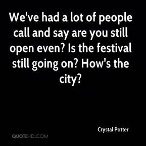 Crystal Potter - We've had a lot of people call and say are you still open even? Is the festival still going on? How's the city?