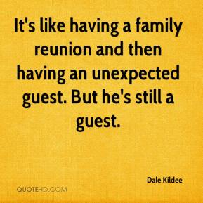 Dale Kildee - It's like having a family reunion and then having an unexpected guest. But he's still a guest.