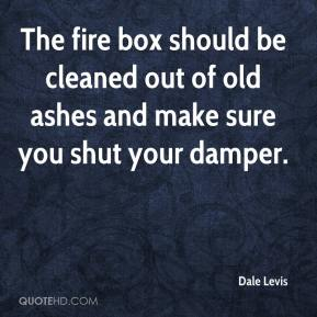 Dale Levis - The fire box should be cleaned out of old ashes and make sure you shut your damper.
