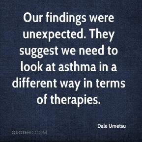 Dale Umetsu - Our findings were unexpected. They suggest we need to look at asthma in a different way in terms of therapies.