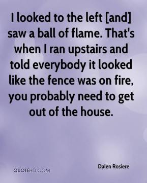 Dalen Rosiere - I looked to the left [and] saw a ball of flame. That's when I ran upstairs and told everybody it looked like the fence was on fire, you probably need to get out of the house.