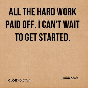 Damik Scafe - All the hard work paid off. I can't wait to get started.