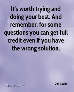 Dan Casler - It's worth trying and doing your best. And remember, for some questions you can get full credit even if you have the wrong solution.