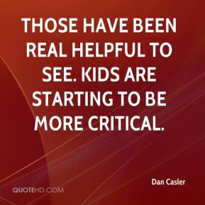 Dan Casler - Those have been real helpful to see. Kids are starting to be more critical.