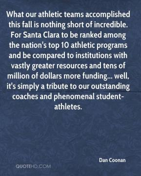 Dan Coonan - What our athletic teams accomplished this fall is nothing short of incredible. For Santa Clara to be ranked among the nation's top 10 athletic programs and be compared to institutions with vastly greater resources and tens of million of dollars more funding... well, it's simply a tribute to our outstanding coaches and phenomenal student-athletes.