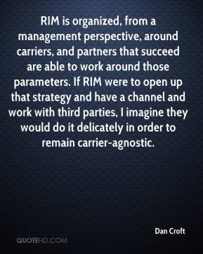 Dan Croft - RIM is organized, from a management perspective, around carriers, and partners that succeed are able to work around those parameters. If RIM were to open up that strategy and have a channel and work with third parties, I imagine they would do it delicately in order to remain carrier-agnostic.