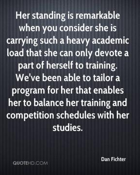 Dan Fichter - Her standing is remarkable when you consider she is carrying such a heavy academic load that she can only devote a part of herself to training. We've been able to tailor a program for her that enables her to balance her training and competition schedules with her studies.