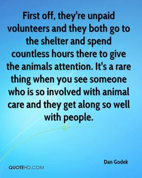 Dan Godek - First off, they're unpaid volunteers and they both go to the shelter and spend countless hours there to give the animals attention. It's a rare thing when you see someone who is so involved with animal care and they get along so well with people.