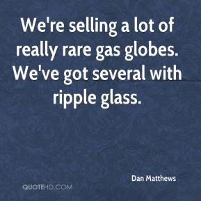 Dan Matthews - We're selling a lot of really rare gas globes. We've got several with ripple glass.