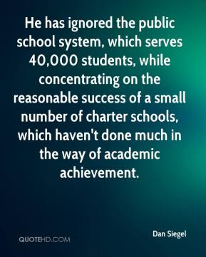 Dan Siegel - He has ignored the public school system, which serves 40,000 students, while concentrating on the reasonable success of a small number of charter schools, which haven't done much in the way of academic achievement.