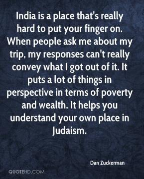 Dan Zuckerman - India is a place that's really hard to put your finger on. When people ask me about my trip, my responses can't really convey what I got out of it. It puts a lot of things in perspective in terms of poverty and wealth. It helps you understand your own place in Judaism.