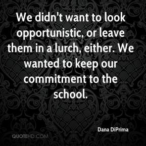 Dana DiPrima - We didn't want to look opportunistic, or leave them in a lurch, either. We wanted to keep our commitment to the school.