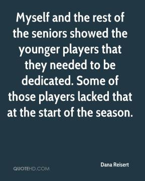 Dana Reisert - Myself and the rest of the seniors showed the younger players that they needed to be dedicated. Some of those players lacked that at the start of the season.