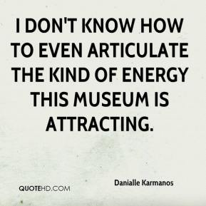 Danialle Karmanos - I don't know how to even articulate the kind of energy this museum is attracting.