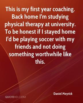 Daniel Meyrick - This is my first year coaching. Back home I'm studying physical therapy at university. To be honest if I stayed home I'd be playing soccer with my friends and not doing something worthwhile like this.