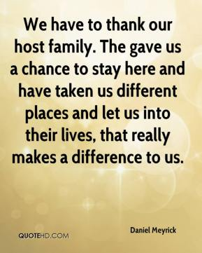 Daniel Meyrick - We have to thank our host family. The gave us a chance to stay here and have taken us different places and let us into their lives, that really makes a difference to us.