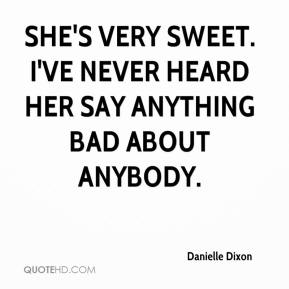 Danielle Dixon - She's very sweet. I've never heard her say anything bad about anybody.