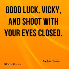 Daphne Honma - Good luck, Vicky, and shoot with your eyes closed.