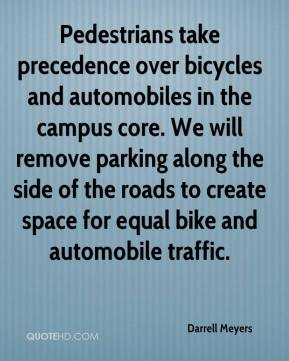 Darrell Meyers - Pedestrians take precedence over bicycles and automobiles in the campus core. We will remove parking along the side of the roads to create space for equal bike and automobile traffic.