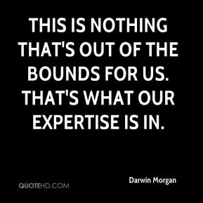 Darwin Morgan - This is nothing that's out of the bounds for us. That's what our expertise is in.
