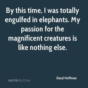 Daryl Hoffman - By this time, I was totally engulfed in elephants. My passion for the magnificent creatures is like nothing else.