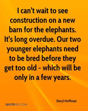 Daryl Hoffman - I can't wait to see construction on a new barn for the elephants. It's long overdue. Our two younger elephants need to be bred before they get too old - which will be only in a few years.