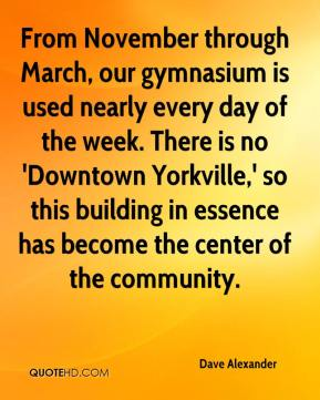 Dave Alexander - From November through March, our gymnasium is used nearly every day of the week. There is no 'Downtown Yorkville,' so this building in essence has become the center of the community.