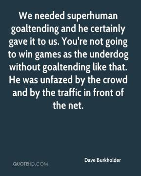 Dave Burkholder - We needed superhuman goaltending and he certainly gave it to us. You're not going to win games as the underdog without goaltending like that. He was unfazed by the crowd and by the traffic in front of the net.